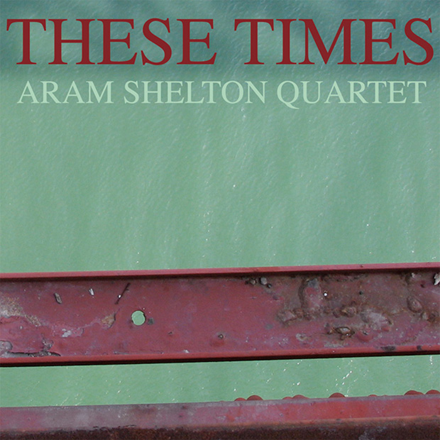 Aram Shelton Quartet These Times